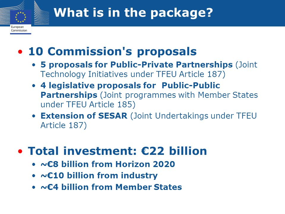What is in the package? 10 Commission's proposals 5 proposals for Public-Private Partnerships (Joint Technology Initiatives under TFEU Article 187) 4