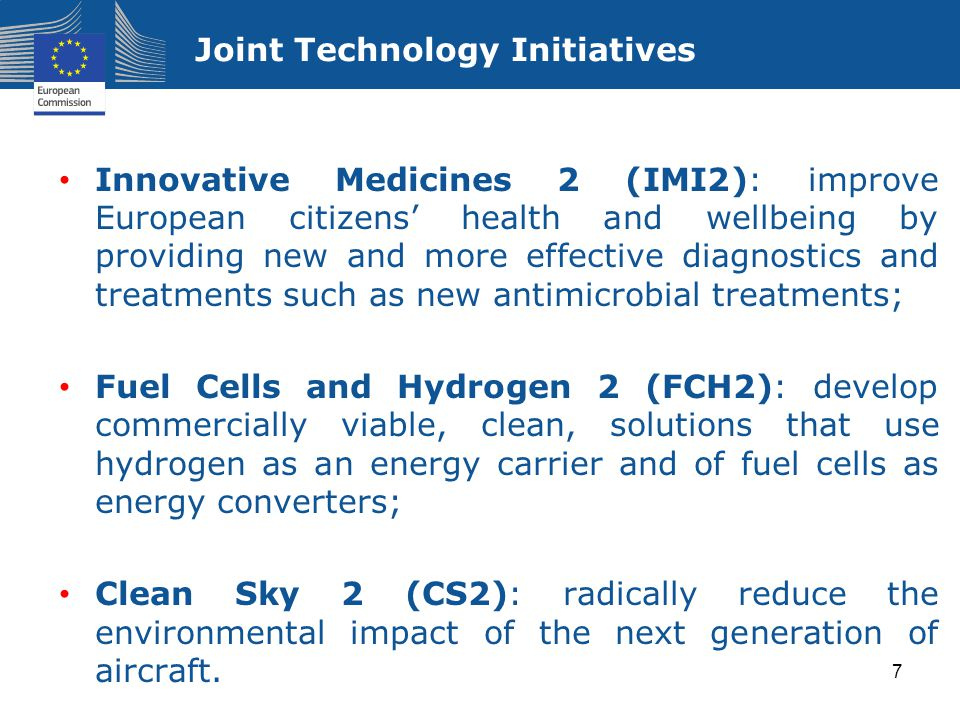 Joint Technology Initiatives Innovative Medicines 2 (IMI2): improve European citizens' health and wellbeing by providing new and more effective diagnostics and treatments such as new antimicrobial treatments; Fuel Cells and Hydrogen 2 (FCH2): develop commercially viable, clean, solutions that use hydrogen as an energy carrier and of fuel cells as energy converters; Clean Sky 2 (CS2): radically reduce the environmental impact of the next generation of aircraft.