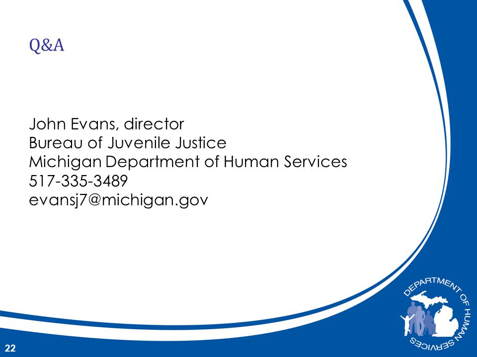 John Evans, director Bureau of Juvenile Justice Michigan Department of Human Services 517-335-3489 evansj7@michigan.gov 22 Q&A