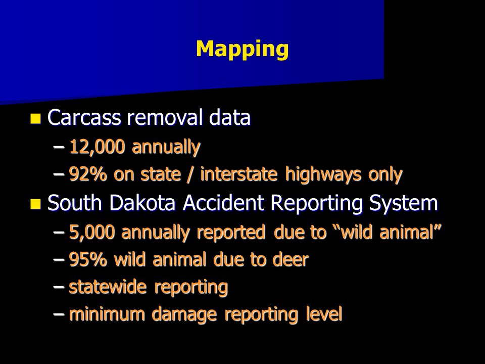 Carcass removal data Carcass removal data –12,000 annually –92% on state / interstate highways only South Dakota Accident Reporting System South Dakot