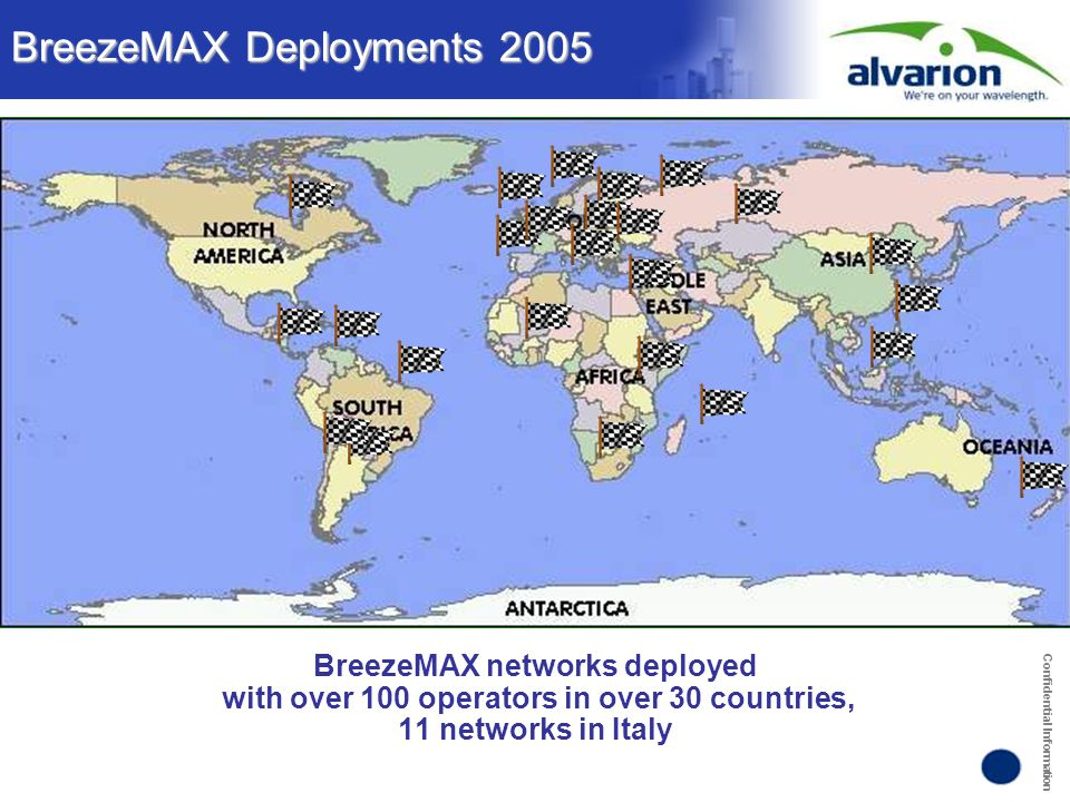 Confidential Information BreezeMAX Deployments 2005 BreezeMAX networks deployed with over 100 operators in over 30 countries, 11 networks in Italy