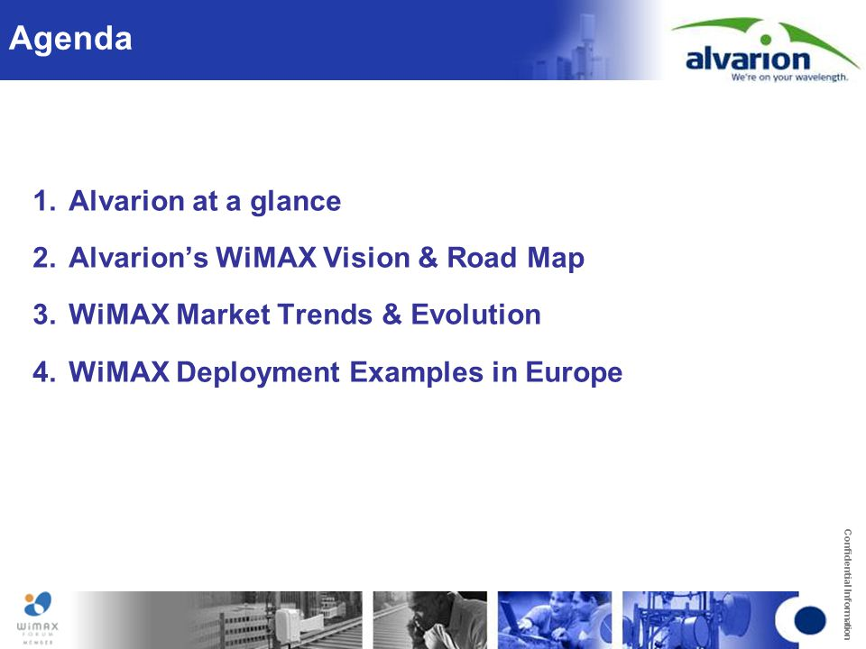 Confidential Information Agenda 1.Alvarion at a glance 2.Alvarion's WiMAX Vision & Road Map 3.WiMAX Market Trends & Evolution 4.WiMAX Deployment Examp