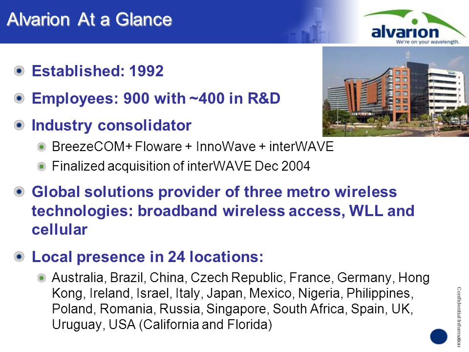 Confidential Information Alvarion At a Glance Established: 1992 Employees: 900 with ~400 in R&D Industry consolidator BreezeCOM+ Floware + InnoWave +