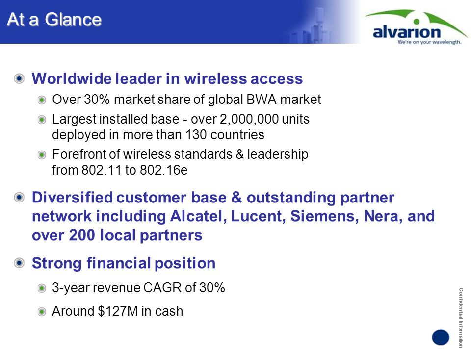 Confidential Information Alvarion's WiMAX Vision Road Map 2004  Licensed and Licensed and License-exempt License-exempt Spectrum: Spectrum: 2GHz – 6GHz 2GHz – 6GHz Fixed outdoor Fixed outdoor Subscribers Subscribers National Operators, National Operators, Competitive Carriers Competitive Carriers and ISPs.