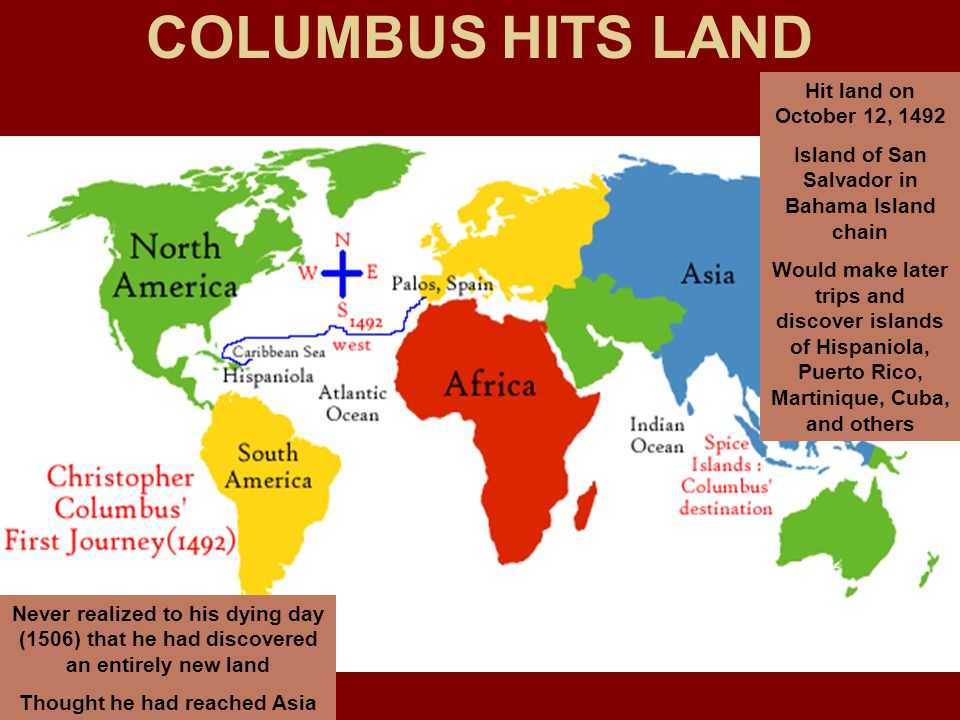 COLUMBUS HITS LAND Hit land on October 12, 1492 Island of San Salvador in Bahama Island chain Would make later trips and discover islands of Hispaniola, Puerto Rico, Martinique, Cuba, and others Never realized to his dying day (1506) that he had discovered an entirely new land Thought he had reached Asia