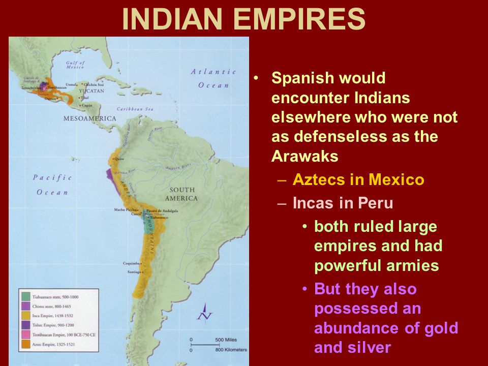 INDIAN EMPIRES Spanish would encounter Indians elsewhere who were not as defenseless as the Arawaks –Aztecs in Mexico –Incas in Peru both ruled large empires and had powerful armies But they also possessed an abundance of gold and silver