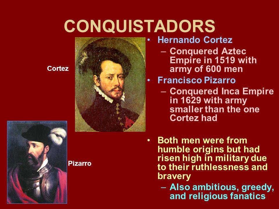 CONQUISTADORS Hernando Cortez –Conquered Aztec Empire in 1519 with army of 600 men Francisco Pizarro –Conquered Inca Empire in 1629 with army smaller