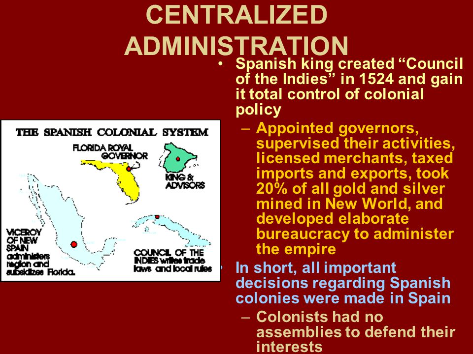 CENTRALIZED ADMINISTRATION Spanish king created Council of the Indies in 1524 and gain it total control of colonial policy –Appointed governors, supervised their activities, licensed merchants, taxed imports and exports, took 20% of all gold and silver mined in New World, and developed elaborate bureaucracy to administer the empire In short, all important decisions regarding Spanish colonies were made in Spain –Colonists had no assemblies to defend their interests