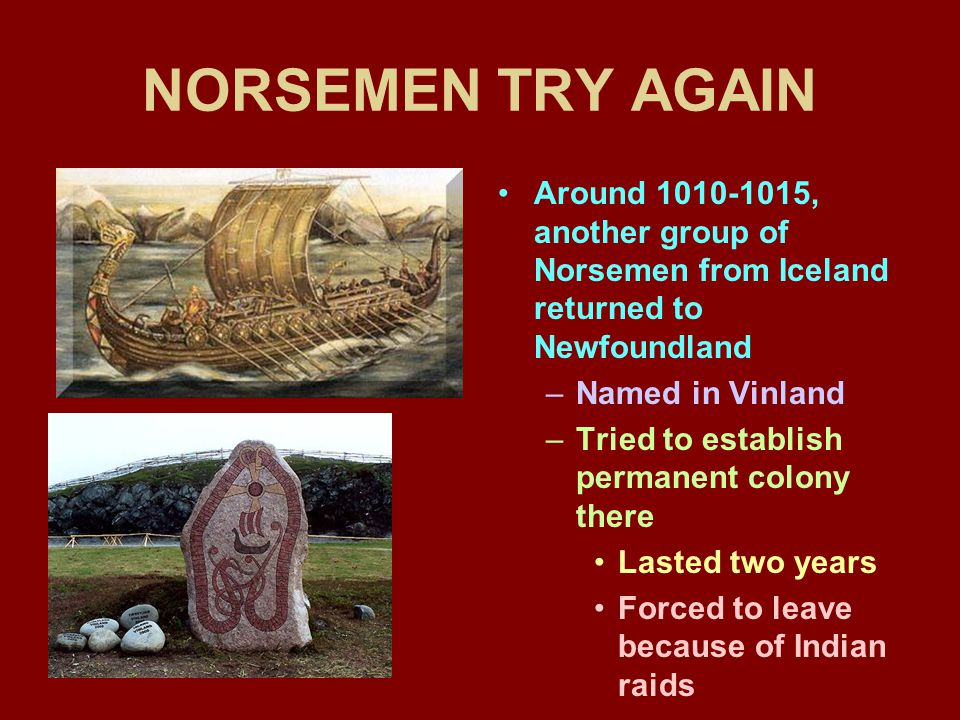 NORSEMEN TRY AGAIN Around 1010-1015, another group of Norsemen from Iceland returned to Newfoundland –Named in Vinland –Tried to establish permanent colony there Lasted two years Forced to leave because of Indian raids