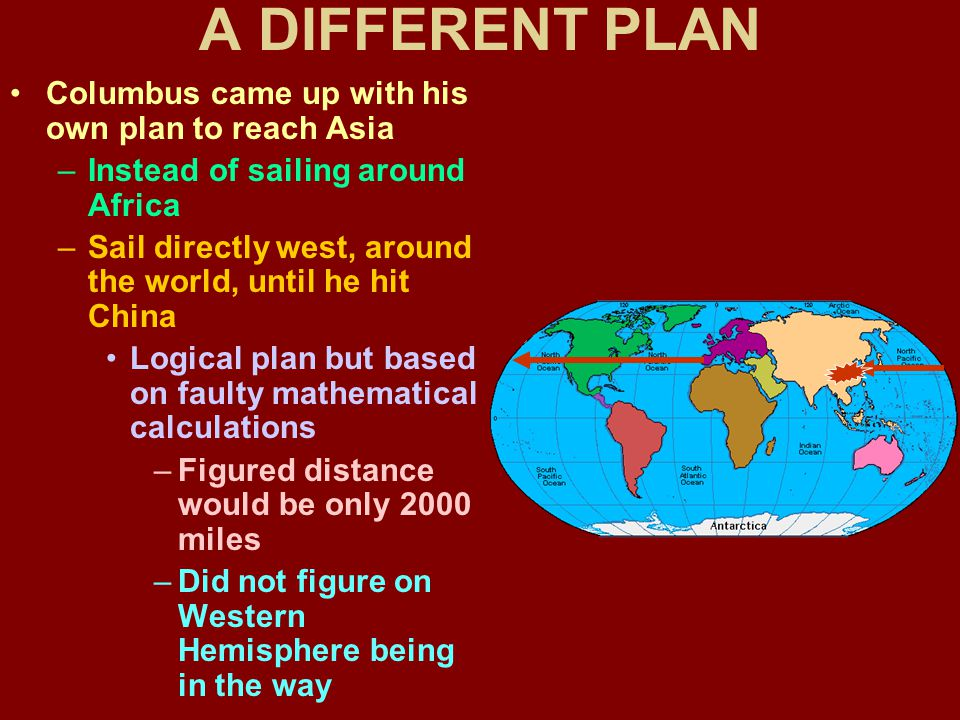 A DIFFERENT PLAN Columbus came up with his own plan to reach Asia –Instead of sailing around Africa –Sail directly west, around the world, until he hit China Logical plan but based on faulty mathematical calculations –Figured distance would be only 2000 miles –Did not figure on Western Hemisphere being in the way