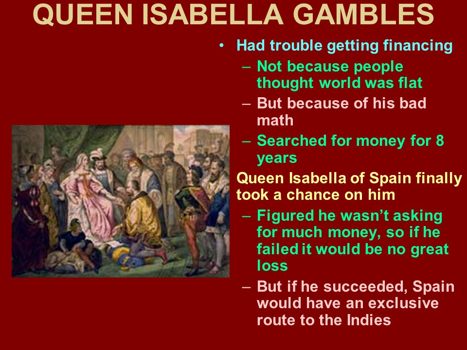 QUEEN ISABELLA GAMBLES Had trouble getting financing –Not because people thought world was flat –But because of his bad math –Searched for money for 8 years Queen Isabella of Spain finally took a chance on him –Figured he wasn't asking for much money, so if he failed it would be no great loss –But if he succeeded, Spain would have an exclusive route to the Indies