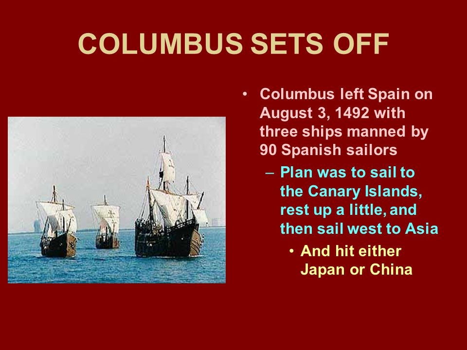 COLUMBUS SETS OFF Columbus left Spain on August 3, 1492 with three ships manned by 90 Spanish sailors –Plan was to sail to the Canary Islands, rest up a little, and then sail west to Asia And hit either Japan or China