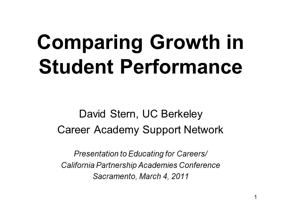 Comparing Growth in Student Performance David Stern, UC Berkeley Career Academy Support Network Presentation to Educating for Careers/ California Partnership Academies Conference Sacramento, March 4, 2011 1