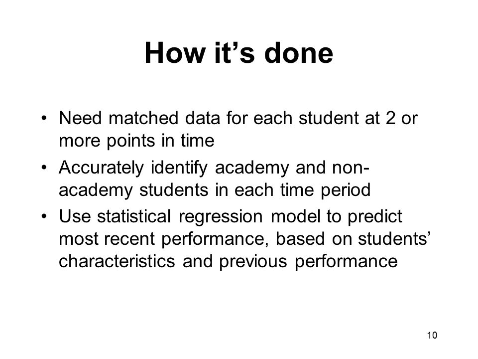 How it's done Need matched data for each student at 2 or more points in time Accurately identify academy and non- academy students in each time period
