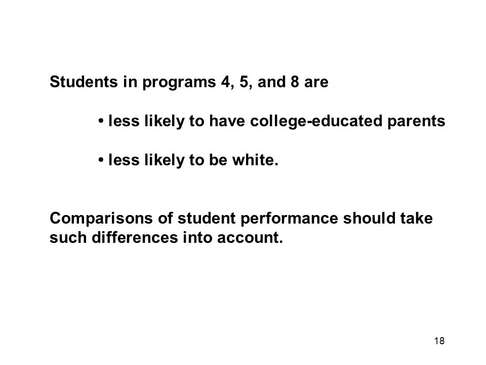 18 Students in programs 4, 5, and 8 are less likely to have college-educated parents less likely to be white.