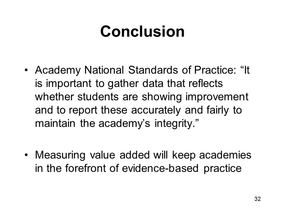 Conclusion Academy National Standards of Practice: It is important to gather data that reflects whether students are showing improvement and to report these accurately and fairly to maintain the academy's integrity. Measuring value added will keep academies in the forefront of evidence-based practice 32