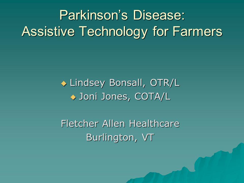 Parkinson's Disease: Assistive Technology for Farmers  Lindsey Bonsall, OTR/L  Joni Jones, COTA/L Fletcher Allen Healthcare Burlington, VT