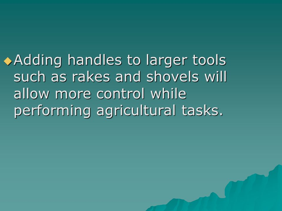  Adding handles to larger tools such as rakes and shovels will allow more control while performing agricultural tasks.