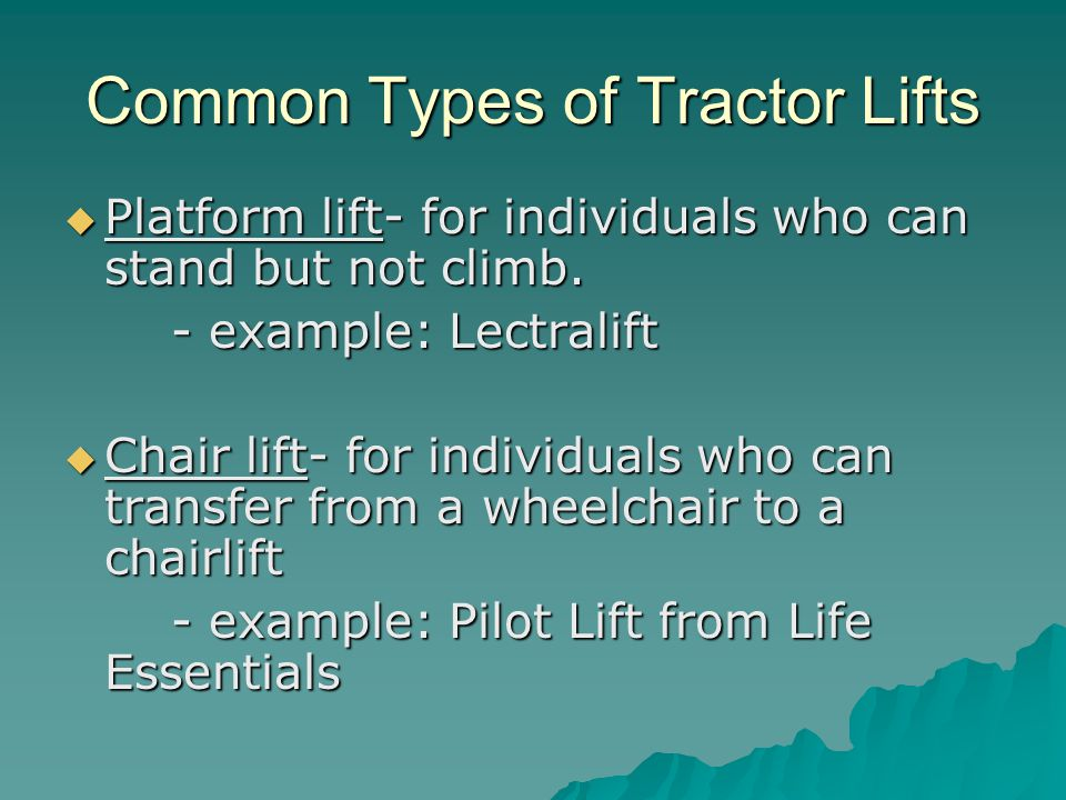Common Types of Tractor Lifts  Platform lift- for individuals who can stand but not climb.
