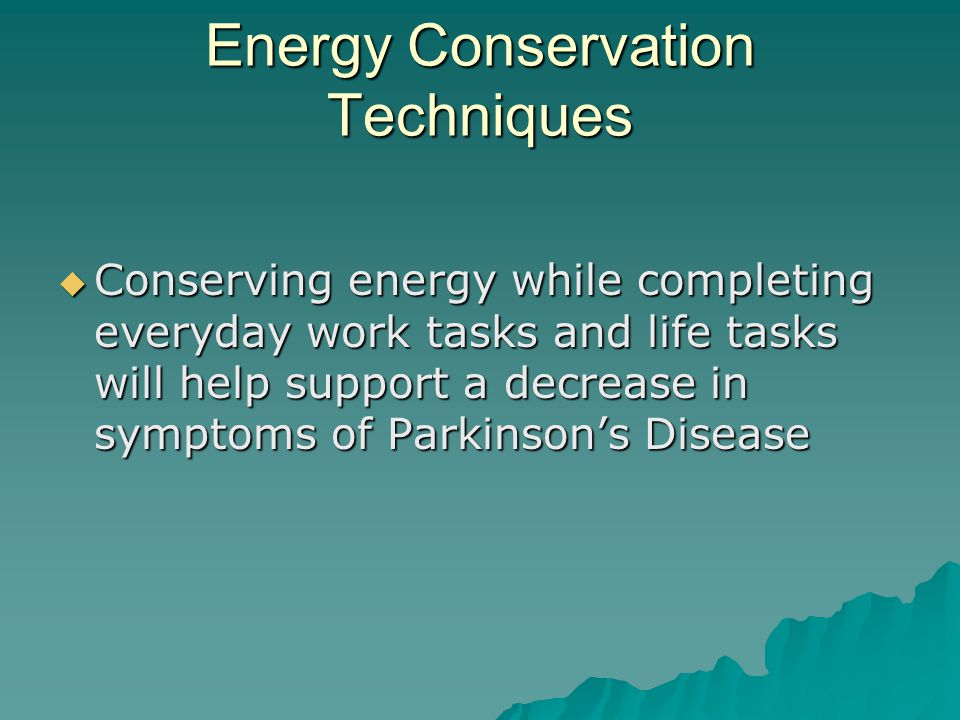 Energy Conservation Techniques  Conserving energy while completing everyday work tasks and life tasks will help support a decrease in symptoms of Parkinson's Disease