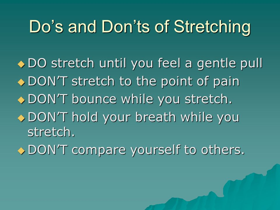 Do's and Don'ts of Stretching  DO stretch until you feel a gentle pull  DON'T stretch to the point of pain  DON'T bounce while you stretch.