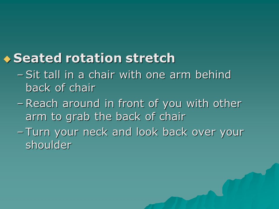  Seated rotation stretch –Sit tall in a chair with one arm behind back of chair –Reach around in front of you with other arm to grab the back of chair –Turn your neck and look back over your shoulder