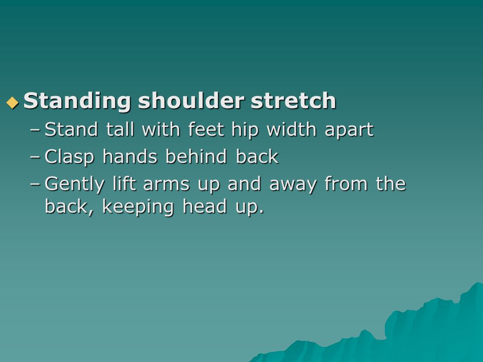  Standing shoulder stretch –Stand tall with feet hip width apart –Clasp hands behind back –Gently lift arms up and away from the back, keeping head up.