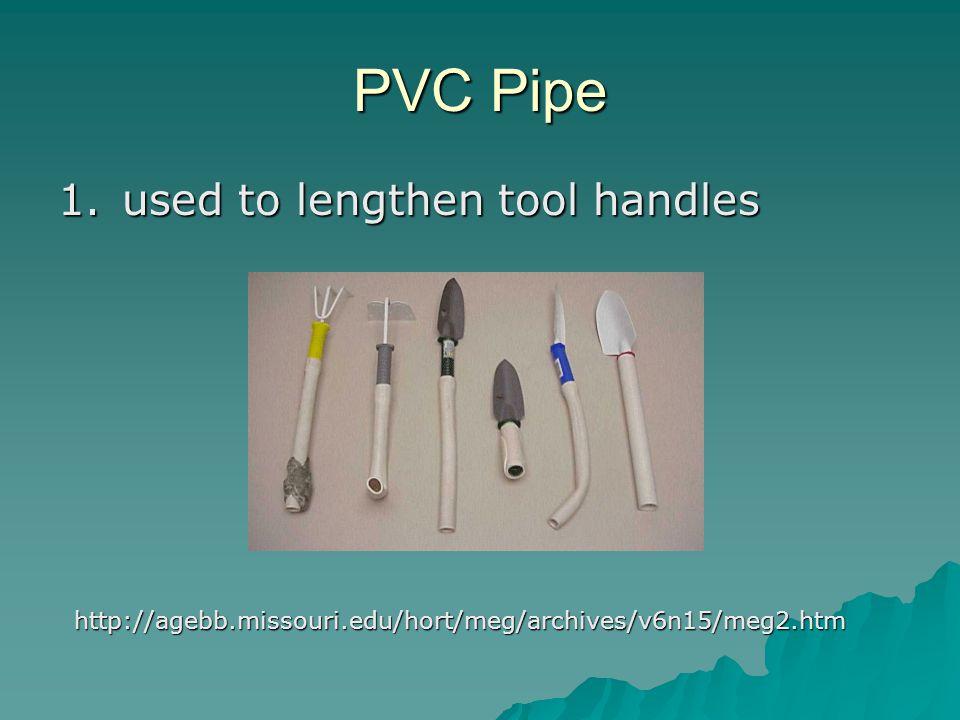 PVC Pipe 1.used to lengthen tool handles http://agebb.missouri.edu/hort/meg/archives/v6n15/meg2.htm
