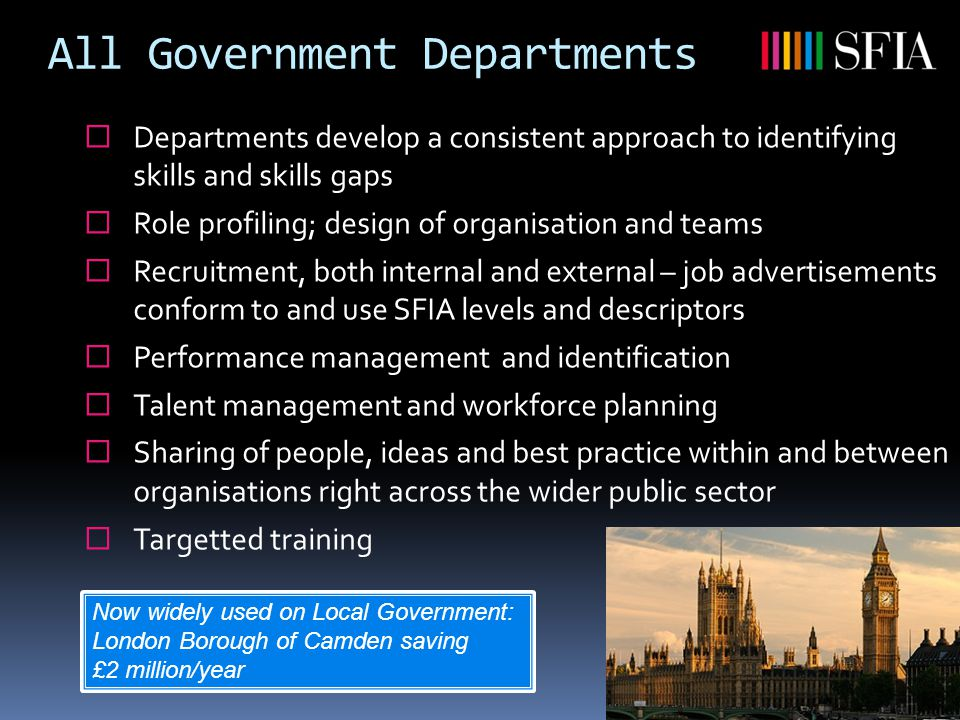 All Government Departments  Departments develop a consistent approach to identifying skills and skills gaps  Role profiling; design of organisation and teams  Recruitment, both internal and external – job advertisements conform to and use SFIA levels and descriptors  Performance management and identification  Talent management and workforce planning  Sharing of people, ideas and best practice within and between organisations right across the wider public sector  Targetted training Now widely used on Local Government: London Borough of Camden saving £2 million/year