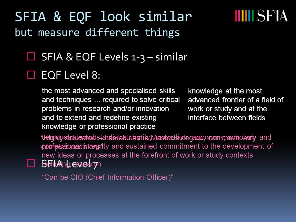 SFIA & EQF look similar but measure different things  SFIA & EQF Levels 1-3 – similar knowledge at the most advanced frontier of a field of work or study and at the interface between fields the most advanced and specialised skills and techniques...