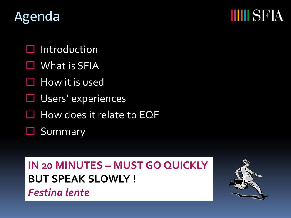 Agenda  Introduction  What is SFIA  How it is used  Users' experiences  How does it relate to EQF  Summary IN 20 MINUTES – MUST GO QUICKLY BUT SPEAK SLOWLY .