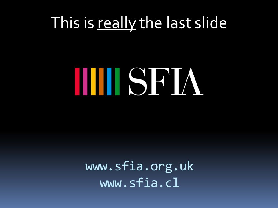 This is really the last slide www.sfia.org.uk www.sfia.cl
