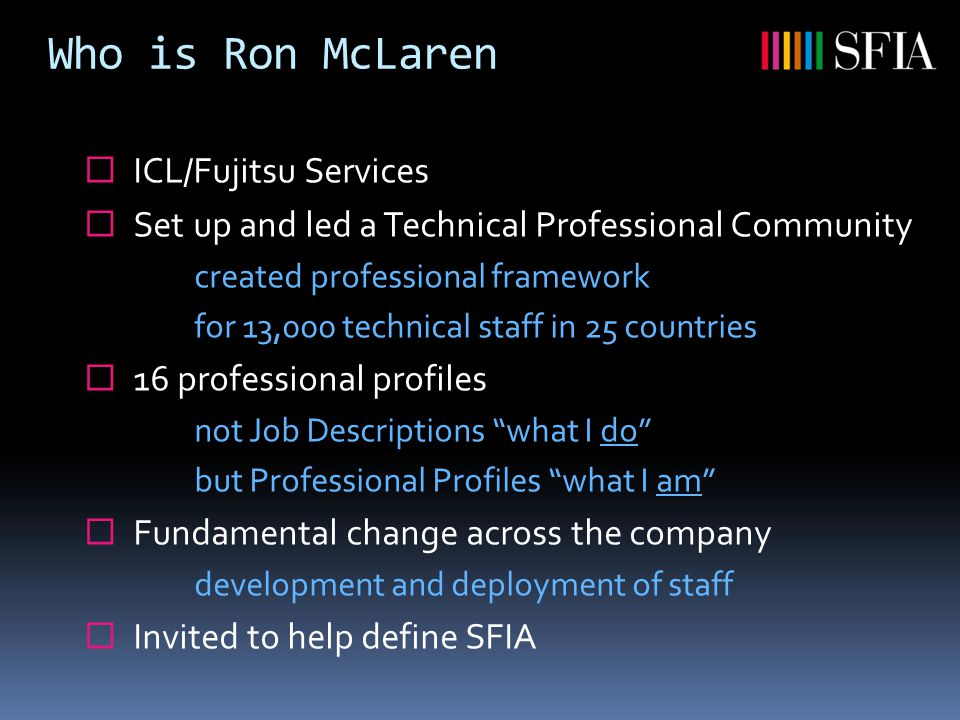 Who is Ron McLaren  ICL/Fujitsu Services  Set up and led a Technical Professional Community created professional framework for 13,000 technical staff in 25 countries  16 professional profiles not Job Descriptions what I do but Professional Profiles what I am  Fundamental change across the company development and deployment of staff  Invited to help define SFIA