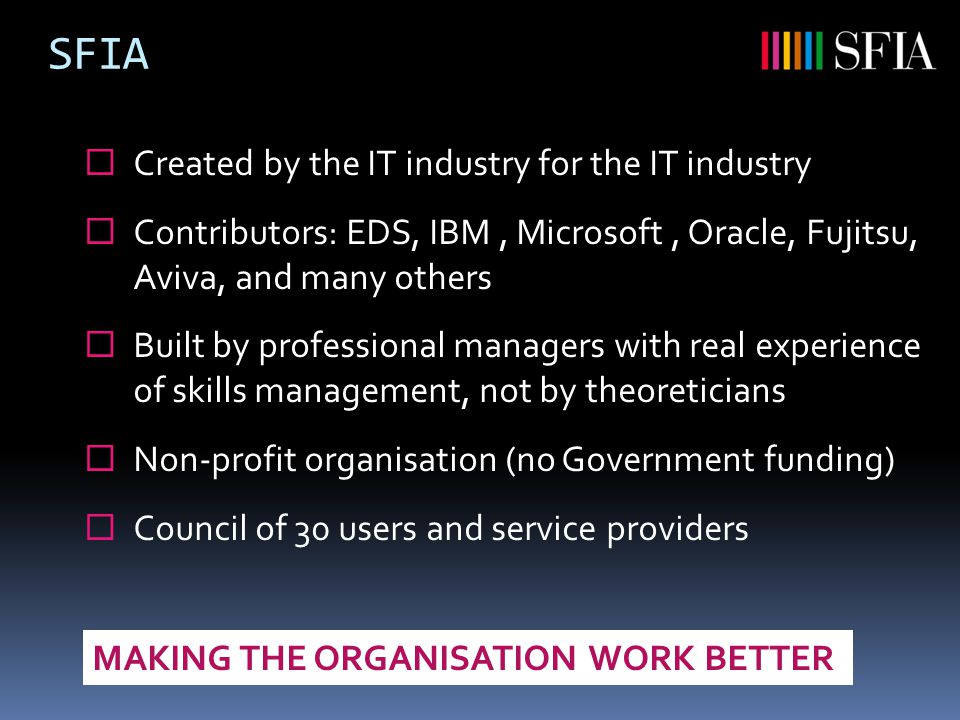 SFIA  Created by the IT industry for the IT industry  Contributors: EDS, IBM, Microsoft, Oracle, Fujitsu, Aviva, and many others  Built by professional managers with real experience of skills management, not by theoreticians  Non-profit organisation (no Government funding)  Council of 30 users and service providers MAKING THE ORGANISATION WORK BETTER