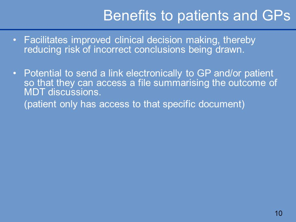 10 Benefits to patients and GPs Facilitates improved clinical decision making, thereby reducing risk of incorrect conclusions being drawn.