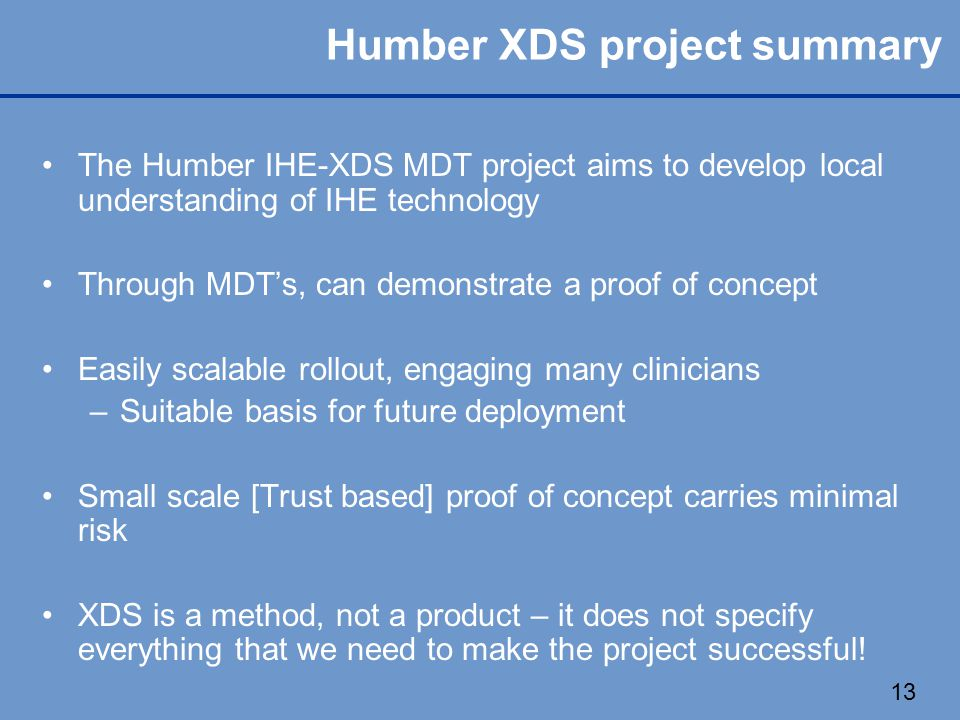 13 Humber XDS project summary The Humber IHE-XDS MDT project aims to develop local understanding of IHE technology Through MDT's, can demonstrate a proof of concept Easily scalable rollout, engaging many clinicians – –Suitable basis for future deployment Small scale [Trust based] proof of concept carries minimal risk XDS is a method, not a product – it does not specify everything that we need to make the project successful!