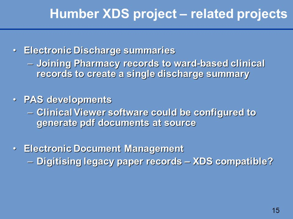 15 Humber XDS project – related projects Electronic Discharge summariesElectronic Discharge summaries –Joining Pharmacy records to ward-based clinical records to create a single discharge summary PAS developmentsPAS developments –Clinical Viewer software could be configured to generate pdf documents at source Electronic Document ManagementElectronic Document Management –Digitising legacy paper records – XDS compatible?