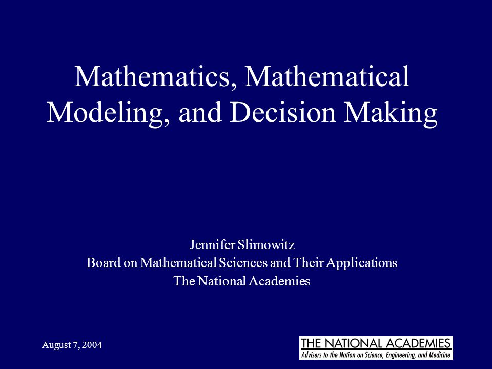 August 7, 2004 Mathematics, Mathematical Modeling, and Decision Making Jennifer Slimowitz Board on Mathematical Sciences and Their Applications The Na