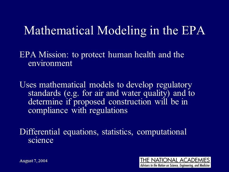 August 7, 2004 Mathematical Modeling in the EPA EPA Mission: to protect human health and the environment Uses mathematical models to develop regulator