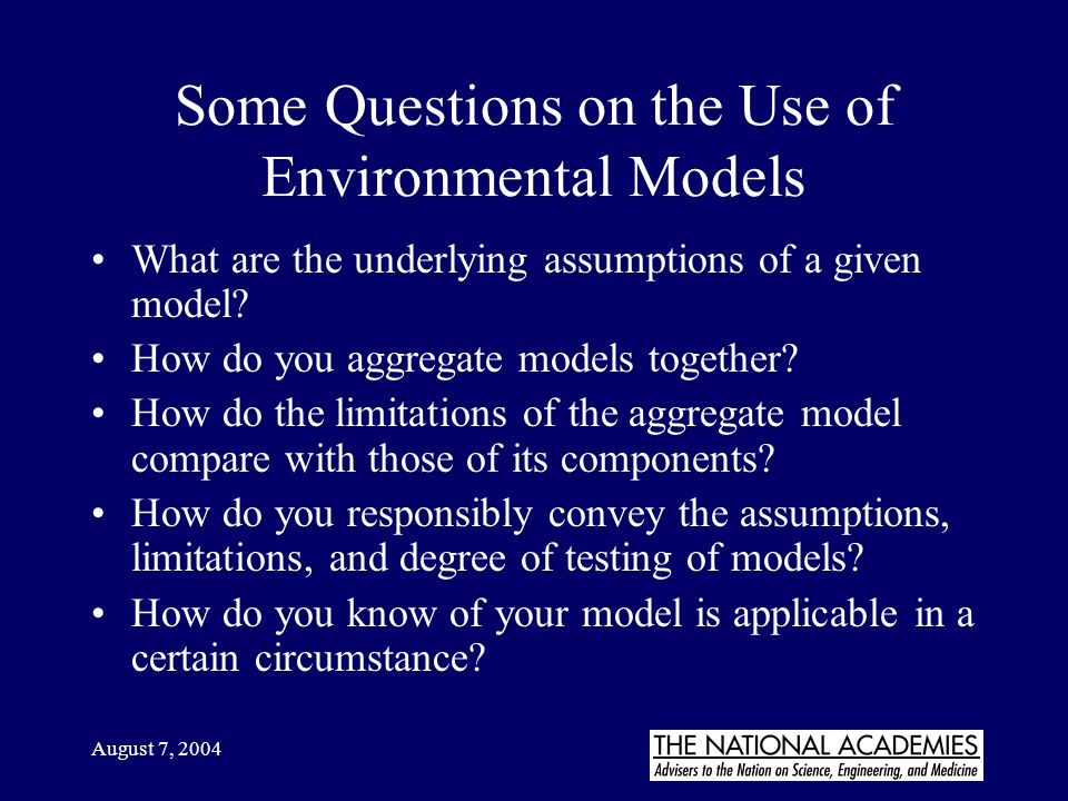 August 7, 2004 Some Questions on the Use of Environmental Models What are the underlying assumptions of a given model? How do you aggregate models tog