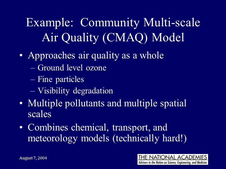 August 7, 2004 Example: Community Multi-scale Air Quality (CMAQ) Model Approaches air quality as a whole –Ground level ozone –Fine particles –Visibili