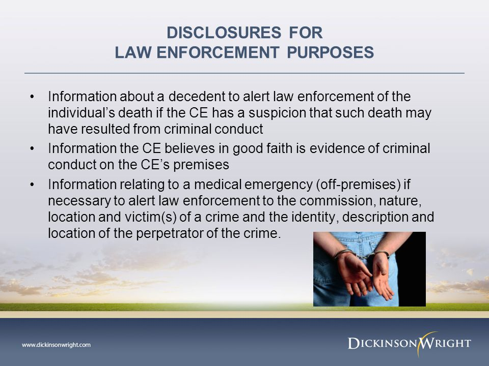 DISCLOSURES FOR LAW ENFORCEMENT PURPOSES Information about a decedent to alert law enforcement of the individual's death if the CE has a suspicion that such death may have resulted from criminal conduct Information the CE believes in good faith is evidence of criminal conduct on the CE's premises Information relating to a medical emergency (off-premises) if necessary to alert law enforcement to the commission, nature, location and victim(s) of a crime and the identity, description and location of the perpetrator of the crime.