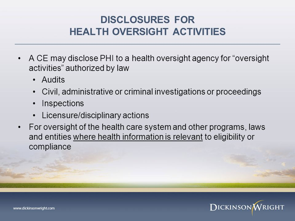 DISCLOSURES FOR HEALTH OVERSIGHT ACTIVITIES A CE may disclose PHI to a health oversight agency for oversight activities authorized by law Audits Civil, administrative or criminal investigations or proceedings Inspections Licensure/disciplinary actions For oversight of the health care system and other programs, laws and entities where health information is relevant to eligibility or compliance