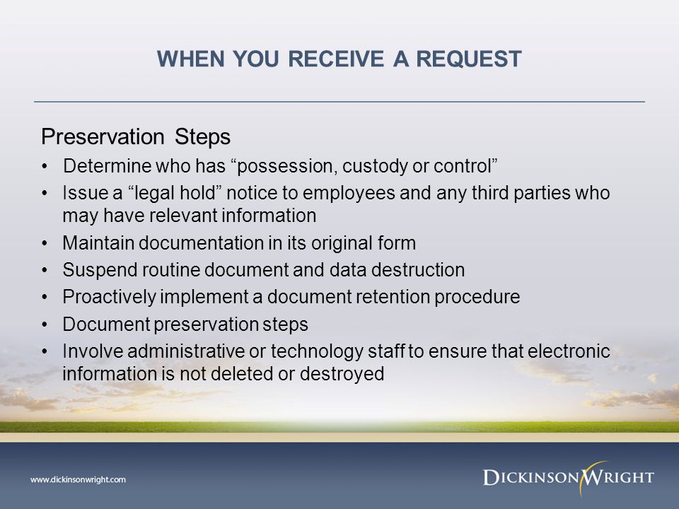WHEN YOU RECEIVE A REQUEST Preservation Steps Determine who has possession, custody or control Issue a legal hold notice to employees and any third parties who may have relevant information Maintain documentation in its original form Suspend routine document and data destruction Proactively implement a document retention procedure Document preservation steps Involve administrative or technology staff to ensure that electronic information is not deleted or destroyed