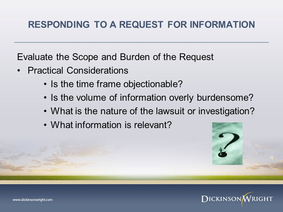 RESPONDING TO A REQUEST FOR INFORMATION Evaluate the Scope and Burden of the Request Practical Considerations Is the time frame objectionable.