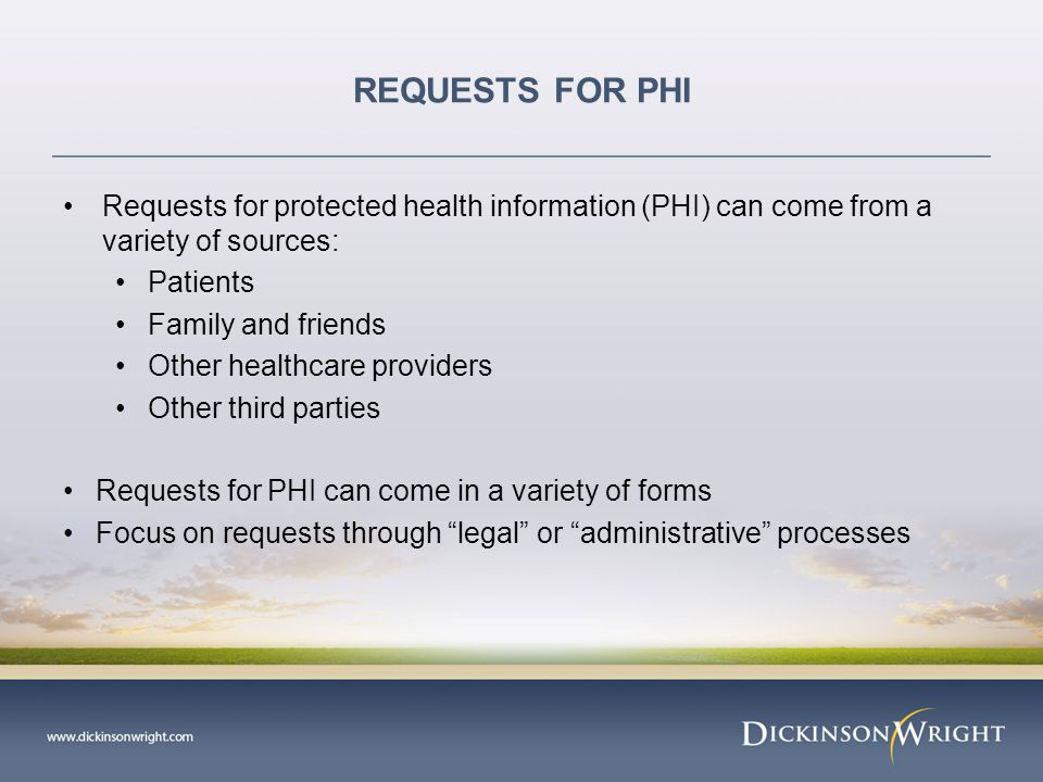 REQUESTS FOR PHI Requests for protected health information (PHI) can come from a variety of sources: Patients Family and friends Other healthcare providers Other third parties Requests for PHI can come in a variety of forms Focus on requests through legal or administrative processes