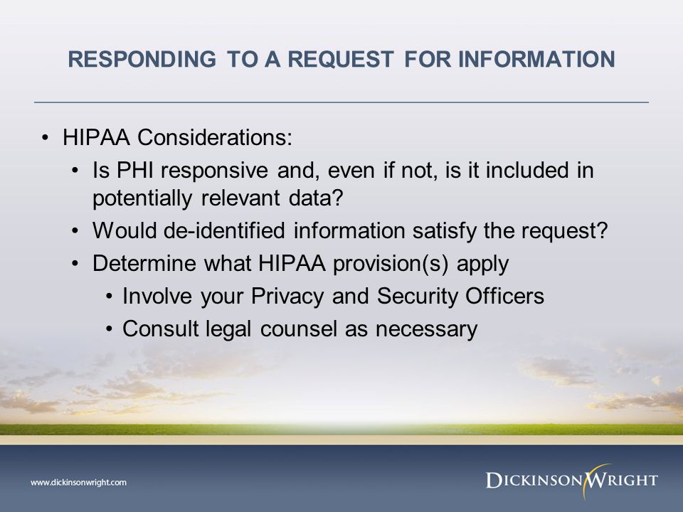 RESPONDING TO A REQUEST FOR INFORMATION HIPAA Considerations: Is PHI responsive and, even if not, is it included in potentially relevant data.