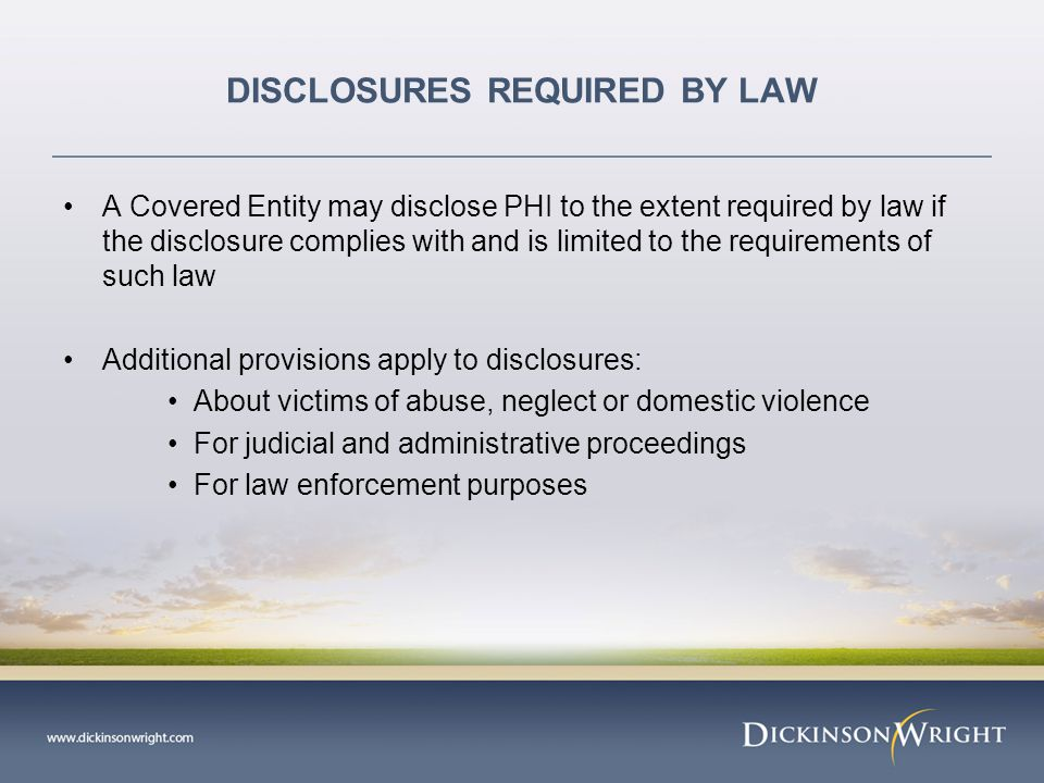 DISCLOSURES FOR JUDICIAL AND ADMINISTRATIVE PROCEEDINGS A Covered Entity may disclose PHI expressly authorized by an order of a Court or administrative tribunal In response to a subpoena, discovery request or other process not accompanied by a Court order, a Covered Entity may disclose PHI only if: Satisfactory assurances (a)the individual has been given notice of the request and has not objected or all objections have been resolved to allow for disclosure; or (b)Reasonable efforts have been made to secure a qualified protective order that (i) prohibits use of the PHI other than for the litigation at issue, and (ii) requires return or destruction of the PHI at the end of the litigation