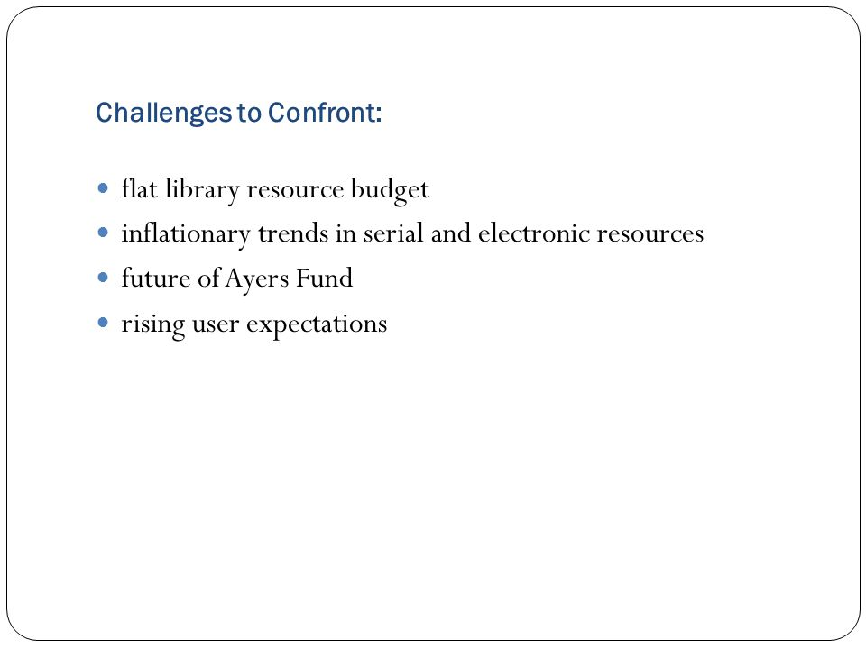 Challenges to Confront: flat library resource budget inflationary trends in serial and electronic resources future of Ayers Fund rising user expectations