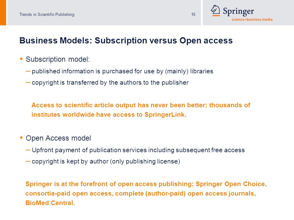 Trends in Scientific Publishing16 Business Models: Subscription versus Open access Subscription model: – published information is purchased for use by (mainly) libraries – copyright is transferred by the authors to the publisher Access to scientific article output has never been better; thousands of institutes worldwide have access to SpringerLink.